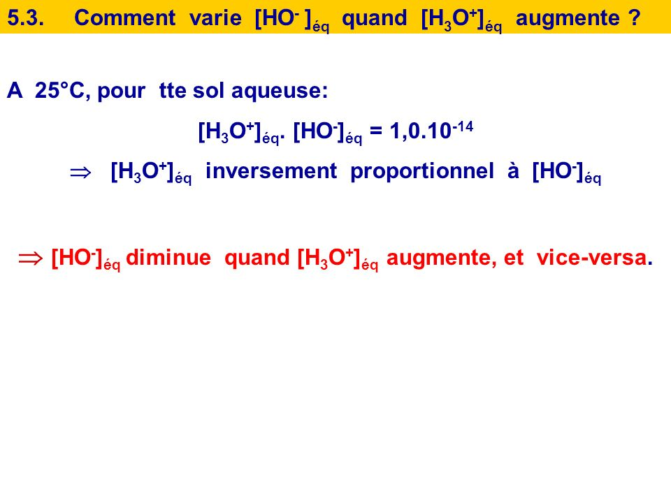  [HO-]éq diminue quand [H3O+]éq augmente, et vice-versa.